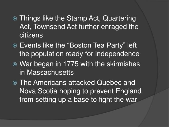 Things like the Stamp Act, Quartering Act, Townsend Act further enraged the citizens