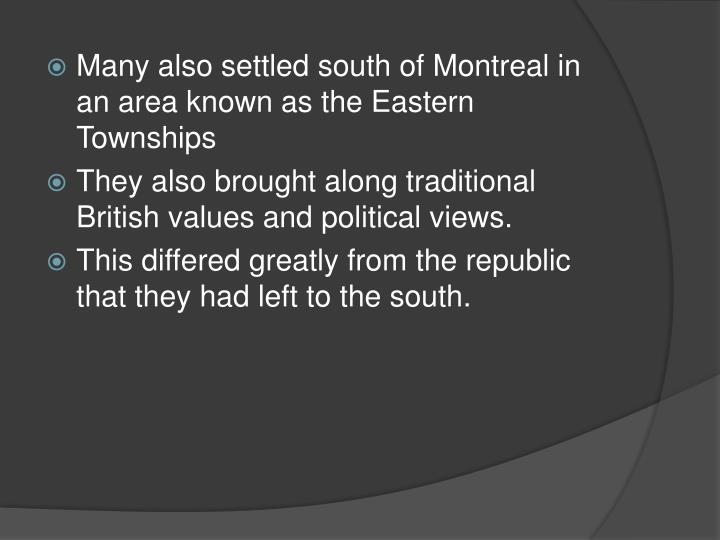 Many also settled south of Montreal in an area known as the Eastern Townships