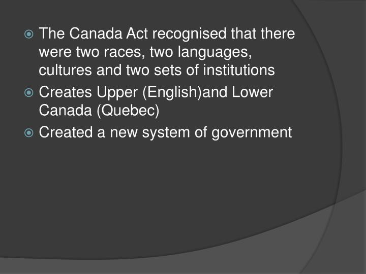 The Canada Act recognised that there were two races, two languages,  cultures and two sets of institutions