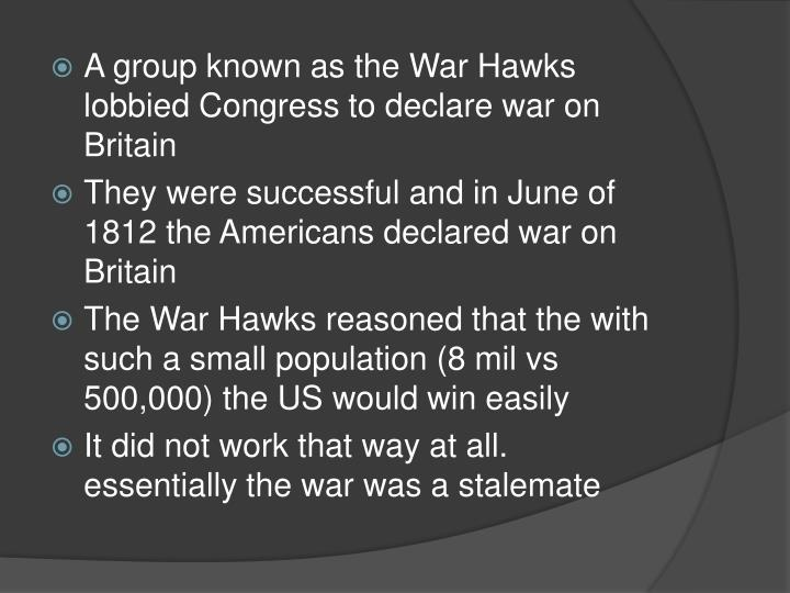A group known as the War Hawks lobbied Congress to declare war on Britain
