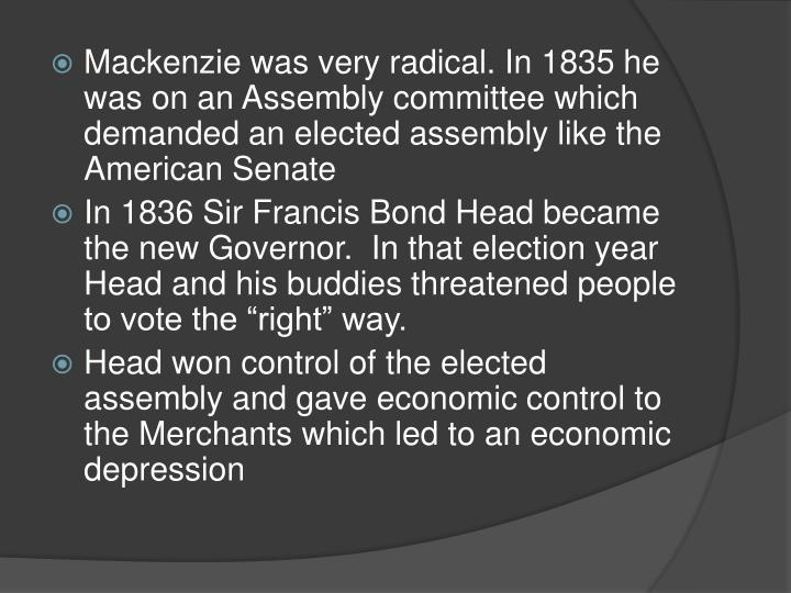 Mackenzie was very radical. In 1835 he was on an Assembly committee which demanded an elected assembly like the American Senate
