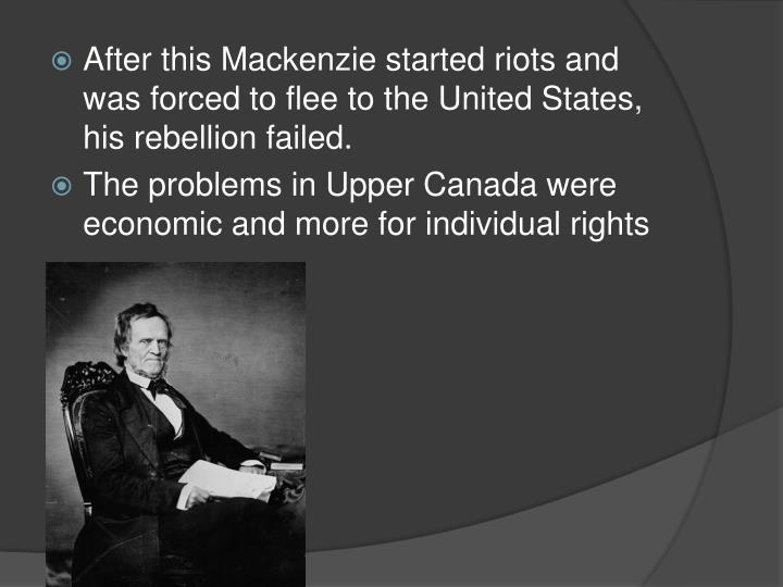 After this Mackenzie started riots and was forced to flee to the United States, his rebellion failed.