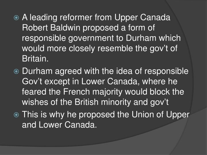 A leading reformer from Upper Canada Robert Baldwin proposed a form of responsible government to Durham which would more closely resemble the