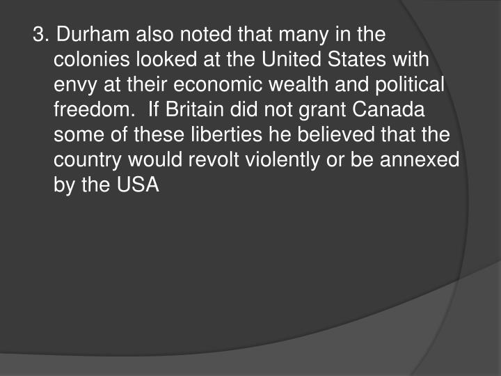 3. Durham also noted that many in the colonies looked at the United States with envy at their economic wealth and political freedom.  If Britain did not grant Canada some of these liberties he believed that the country would revolt violently or be annexed by the USA