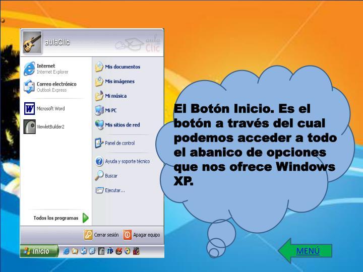 El Botón Inicio. Es el botón a través del cual podemos acceder a todo el abanico de opciones que nos ofrece Windows XP.