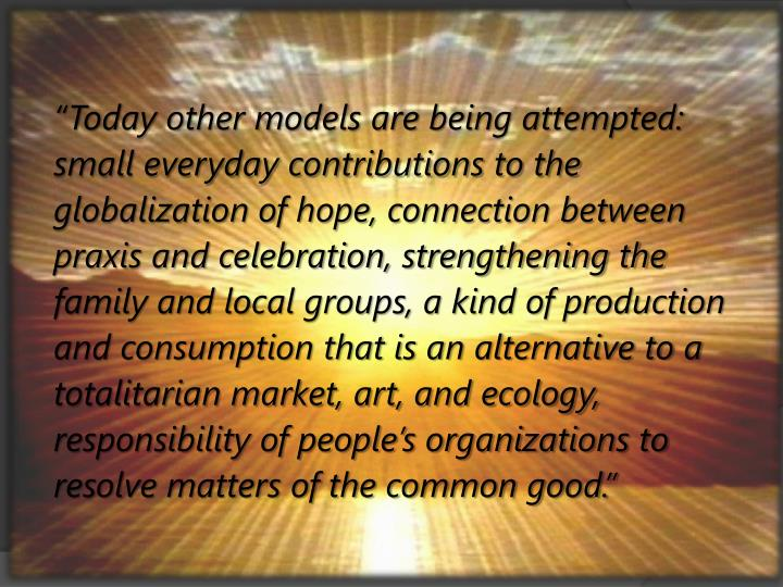 """Today other models are being attempted: small everyday contributions to the globalization of hope, connection between praxis and celebration, strengthening the family and local groups, a kind of production and consumption that is an alternative to a totalitarian market, art, and ecology, responsibility of people's organizations to resolve matters of the common good."""