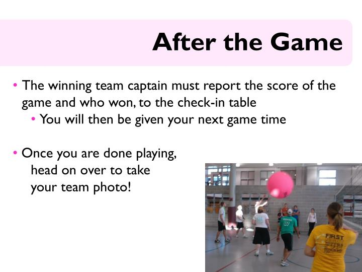 The winning team captain must report the score of the game and who won, to the check-in table