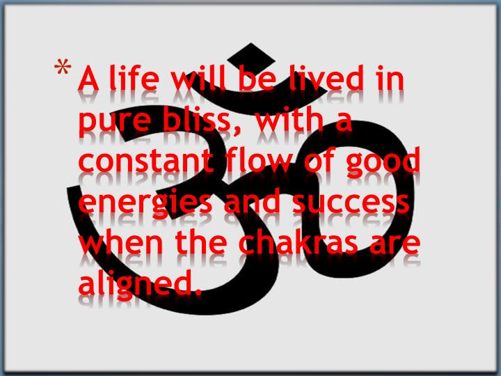 A life will be lived in pure bliss, with a constant flow of good energies and success when the chakras are aligned.