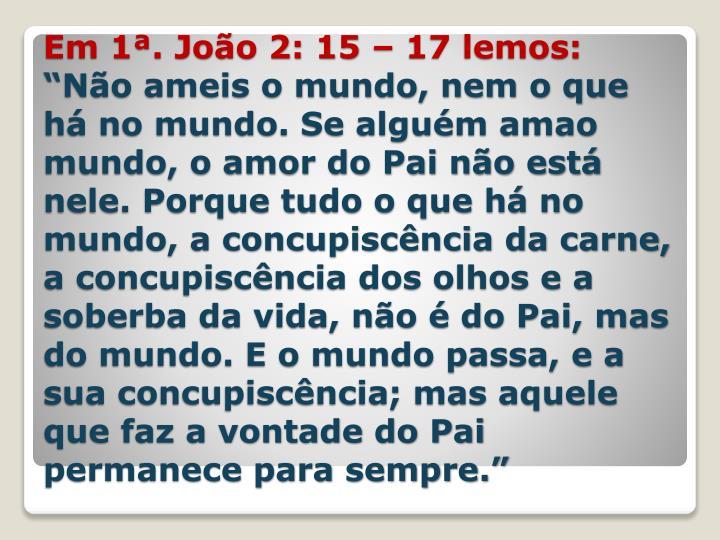 Em 1ª. João 2: 15 – 17 lemos: