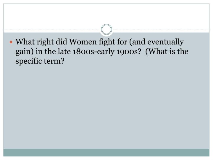 What right did Women fight for (and eventually gain) in the late 1800s-early 1900s?  (What is the specific term?