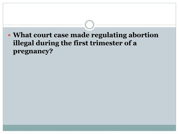 What court case made regulating abortion illegal during the first trimester of a pregnancy?