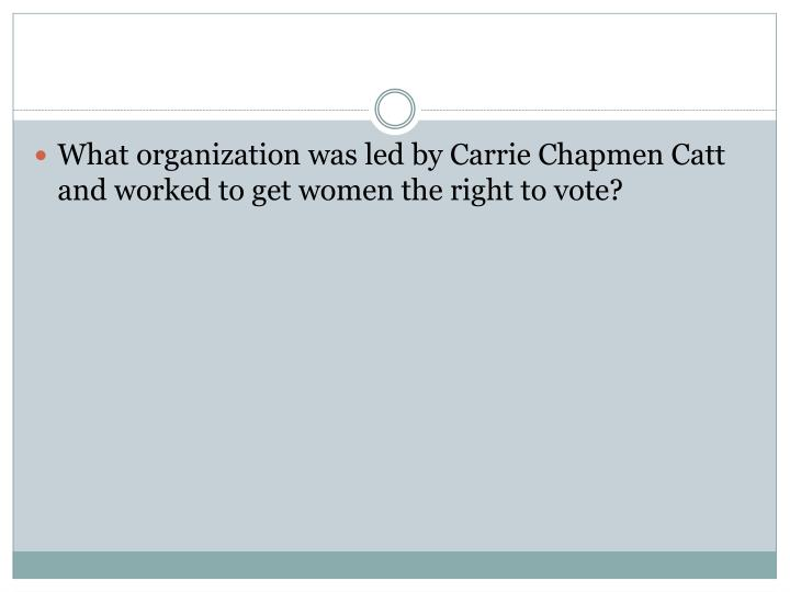 What organization was led by Carrie Chapmen Catt and worked to get women the right to vote?