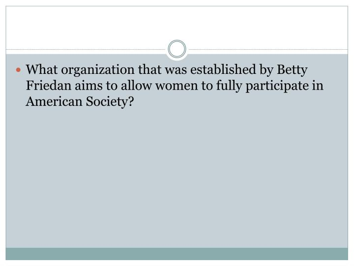 What organization that was established by Betty Friedan aims to allow women to fully participate in American Society?