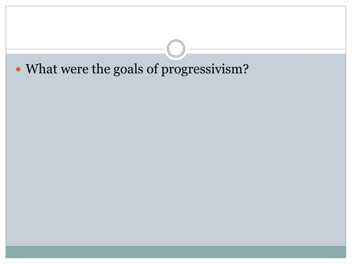 What were the goals of progressivism?