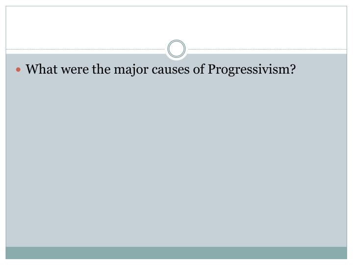 What were the major causes of Progressivism?