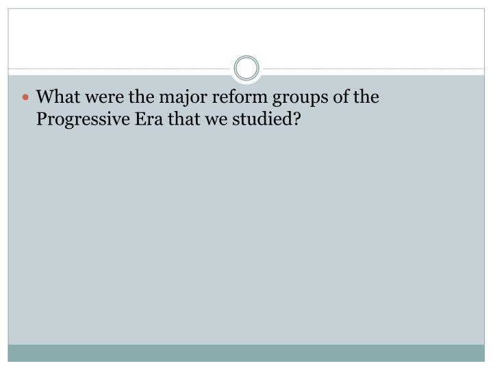 What were the major reform groups of the Progressive Era that we studied?