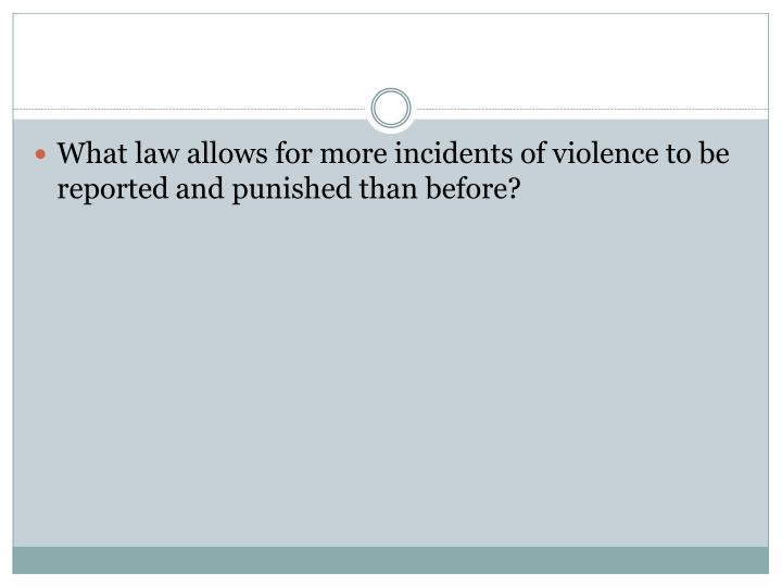 What law allows for more incidents of violence to be reported and punished than before?