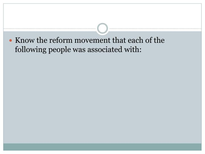 Know the reform movement that each of the following people was associated with: