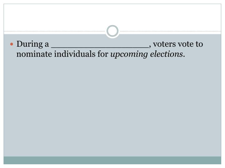 During a __________________, voters vote to nominate individuals for