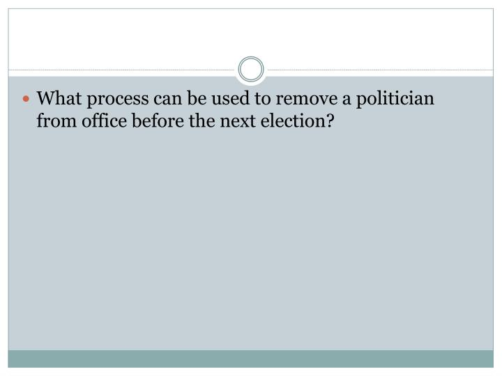 What process can be used to remove a politician from office before the next election?