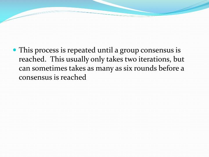 This process is repeated until a group consensus is reached.  This usually only takes two iterations, but can sometimes takes as many as six rounds before a consensus is reached