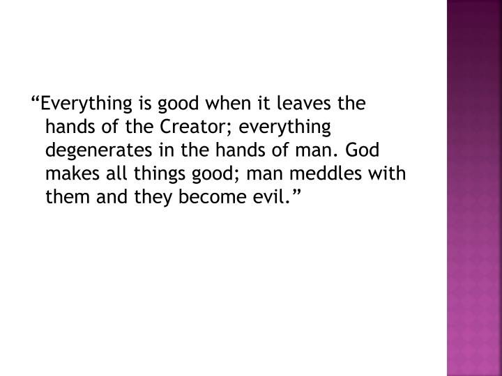 """Everything is good when it leaves the hands of the Creator; everything degenerates in the hands of"