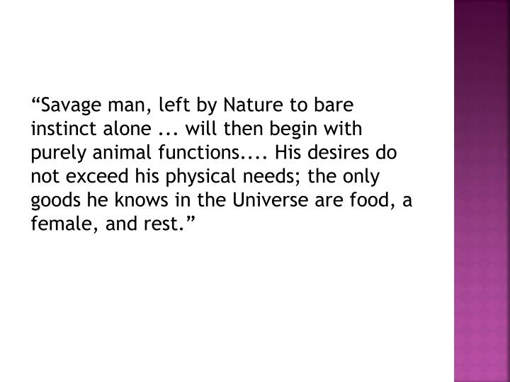 """Savage man, left by Nature to bare instinct alone ... will then begin with purely animal function..."