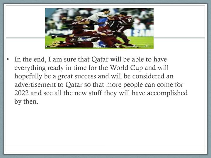 In the end, I am sure that Qatar will be able to have everything ready in time for the World Cup and will hopefully be a great success and will be considered an advertisement to Qatar so that more people can come for 2022 and see all the new stuff they will have accomplished by then.