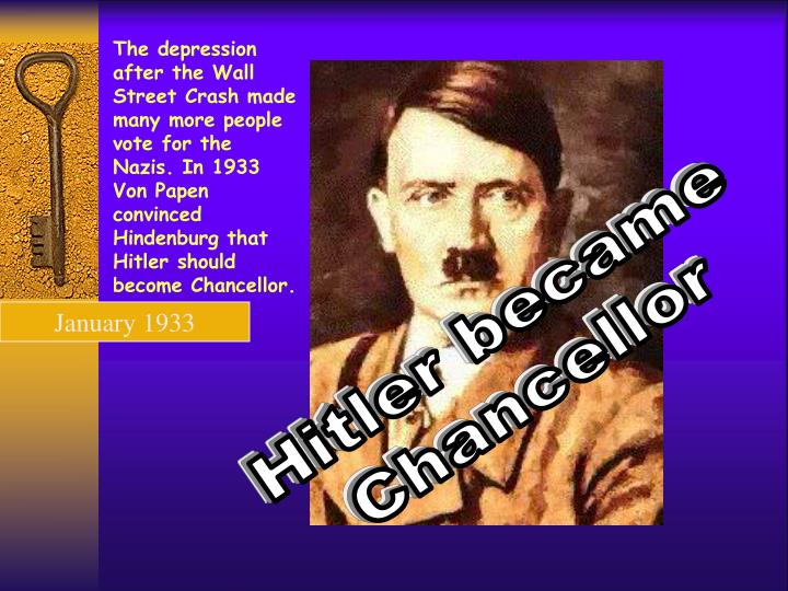 The depression after the Wall Street Crash made many more people vote for the Nazis. In 1933 Von Papen convinced Hindenburg that Hitler should become Chancellor.