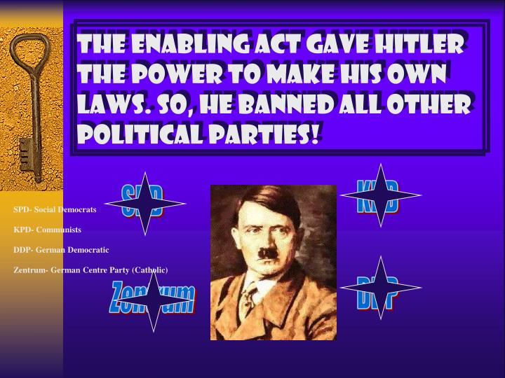 THE ENABLING ACT GAVE HITLER THE POWER TO MAKE HIS OWN LAWS. SO, HE BANNED ALL OTHER POLITICAL PARTIES!