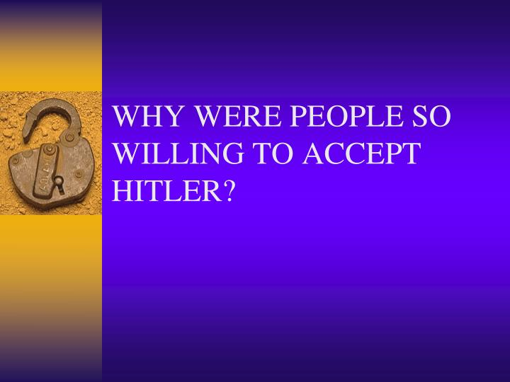 WHY WERE PEOPLE SO WILLING TO ACCEPT HITLER?