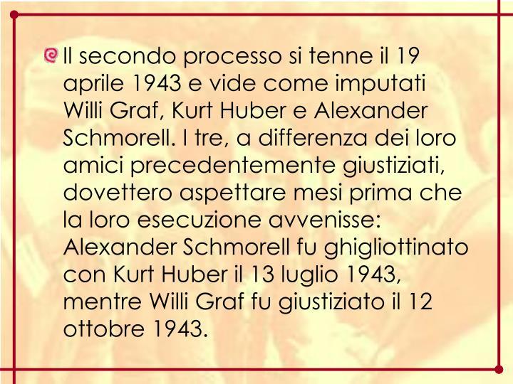 Il secondo processo si tenne il 19 aprile 1943 e vide come imputati Willi Graf, Kurt Huber e Alexander Schmorell. I tre, a differenza dei loro amici precedentemente giustiziati, dovettero aspettare mesi prima che la loro esecuzione avvenisse: Alexander Schmorell fu ghigliottinato con Kurt Huber il 13 luglio 1943, mentre Willi Graf fu giustiziato il 12 ottobre 1943.