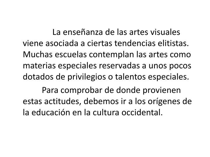La enseanza de las artes visuales viene asociada a ciertas tendencias elitistas. Muchas escuelas contemplan las artes como materias especiales reservadas a unos pocos dotados de privilegios o talentos especiales.
