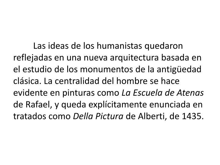Las ideas de los humanistas quedaron reflejadas en una nueva arquitectura basada en el estudio de los monumentos de la antigedad clsica. La centralidad del hombre se hace evidente en pinturas como