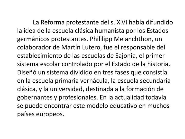 La Reforma protestante del s. X.VI haba difundido la idea de la escuela clsica humanista por los Estados germnicos protestantes.