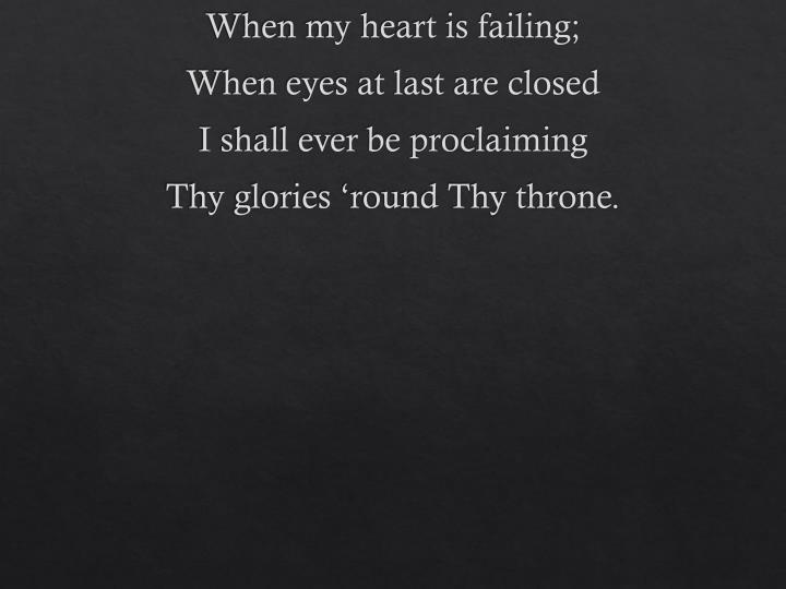 When my heart is failing;