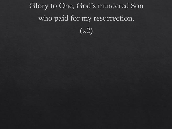 Glory to One, God's murdered Son