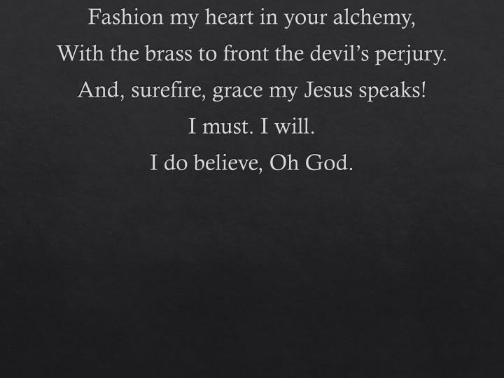 Fashion my heart in your alchemy,