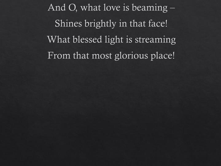 And O, what love is beaming –