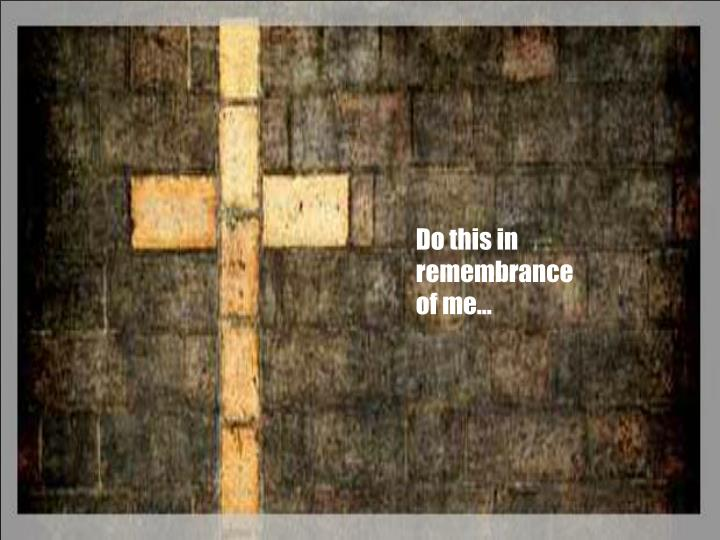 Do this in remembrance of me…