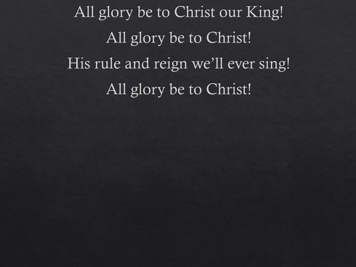All glory be to Christ our King!