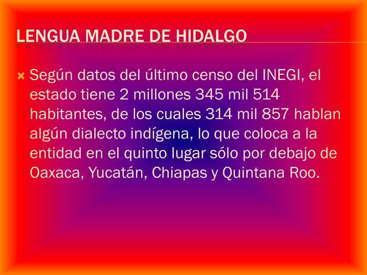 Según datos del último censo del INEGI, el estado tiene 2 millones 345 mil 514 habitantes, de los cuales 314 mil 857 hablan algún dialecto indígena, lo que coloca a la entidad en el quinto lugar sólo por debajo de Oaxaca, Yucatán, Chiapas y Quintana Roo.