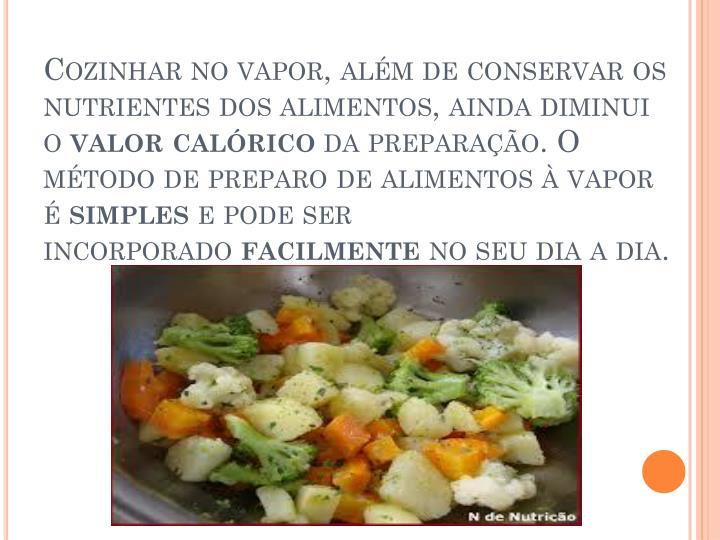 Cozinhar no vapor, além de conservar os nutrientes dos alimentos, ainda diminui o