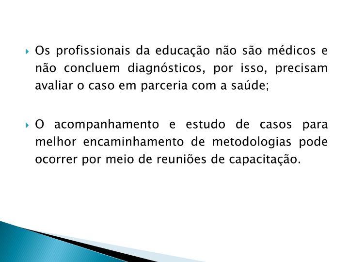 Os profissionais da educação não são médicos e não concluem diagnósticos, por isso, precisam avaliar o caso em parceria com a saúde;