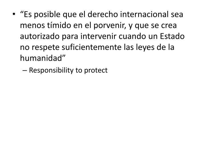 """""""Es posible que el derecho internacional sea menos tímido en el porvenir, y que se crea autorizado para intervenir cuando un Estado no respete suficientemente las leyes de la humanidad"""