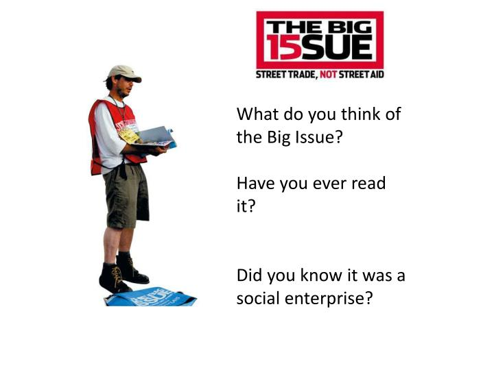 What do you think of the Big Issue?