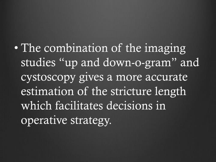 """The combination of the imaging studies """"up and down-o-gram"""" and cystoscopy gives a more accurate estimation of the stricture length which facilitates decisions in operative strategy."""