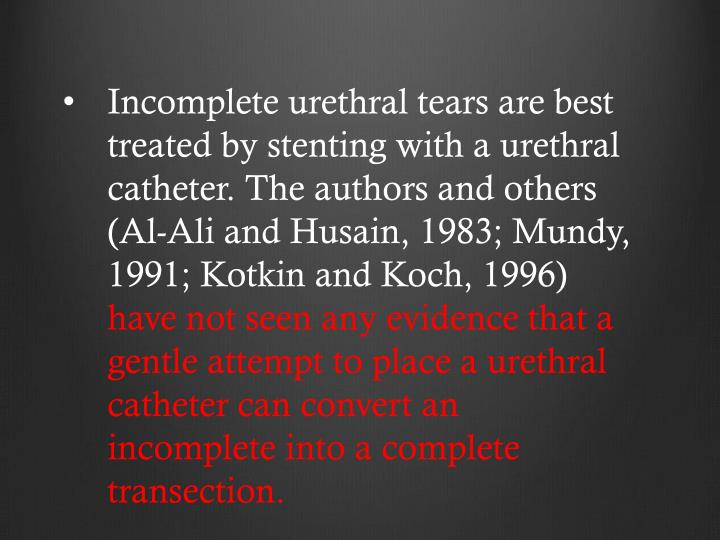 Incomplete urethral tears are best treated by stenting with a urethral catheter. The authors and others (Al-Ali and Husain, 1983; Mundy, 1991; Kotkin and Koch, 1996)