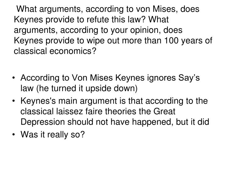 What arguments, according to von Mises, does Keynes provide to refute this law? What arguments, according to your opinion, does Keynes provide to wipe out more than 100 years of classical economics