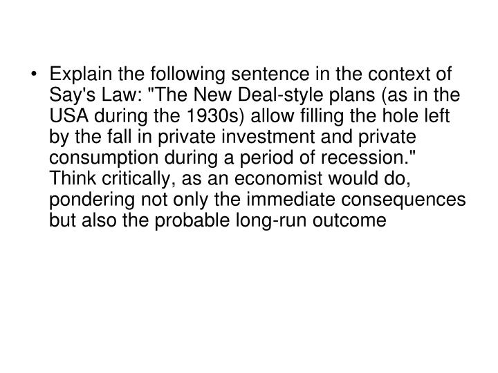 "Explain the following sentence in the context of Say's Law: ""The New Deal-style plans (as in the USA during the 1930s) allow filling the hole left by the fall in private investment and private consumption during a period of recession."" Think critically, as an economist would do, pondering not only the immediate consequences but also the probable long-run outcome"